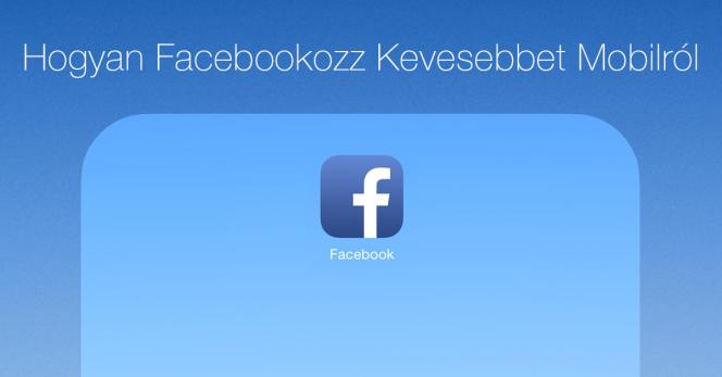 Pár egyszerű lépésben csökkentheted a mobilról facebookozást